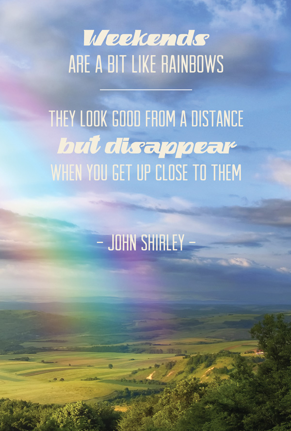 quote weekends are a bit like rainbows the most beautiful